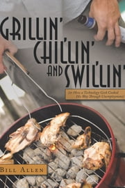 Grillin', Chillin', and Swillin' - (or How a Technology Geek Cooked His Way Through Unemployment) ebook by Bill Allen