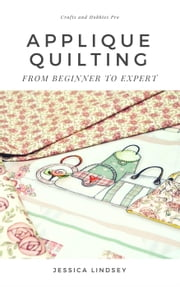 Applique Quilting - From Beginner to Expert ebook by Jessica Lindsey