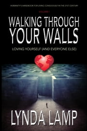 Walking Through Your Walls Volume I - Loving Yourself and Everyone Else ebook by Lynda Lamp