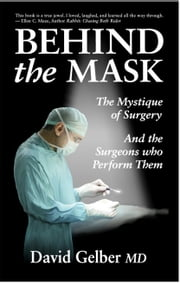 Behind the Mask - The Mystique of Surgery and the Surgeons Who Perform Them ebook by David Gelber