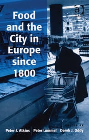 Food and the City in Europe since 1800 ebook by Peter Lummel,Professor Derek J Oddy,Professor Peter J Atkins