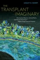 The Transplant Imaginary - Mechanical Hearts, Animal Parts, and Moral Thinking in Highly Experimental Science ebook by Lesley A. Sharp