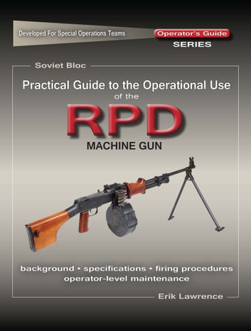 Practical Guide to the Operational Use of the RPD Machine Gun ebook by Erik Lawrence