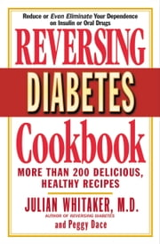 Reversing Diabetes Cookbook - More Than 200 Delicious, Healthy Recipes ebook by Julian Whitaker,Peggy Dace
