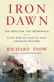 Iron Dawn - The Monitor, the Merrimack, and the Civil War Sea Battle that Changed History ebook by Richard Snow