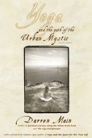 Yoga and the Path of the Urban Mystic - Fourth Edition ebook by Darren Main,Stephen Cope