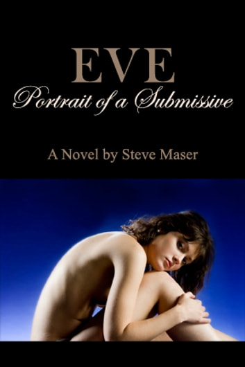 Eve: Portrait of a Submissive - Portrait of a Submissive ebook by Steve Maser