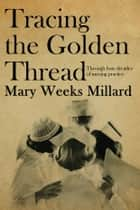Tracing the Golden Thread - Through four decades of nursing practice ebook by Mary Weeks Millard