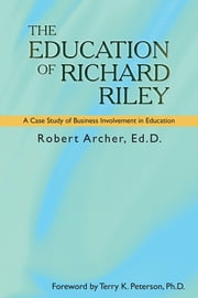THE EDUCATION OF RICHARD RILEY - A Case Study of Business Involvement in Education ebook by Robert Archer, Ed.D.