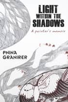 Light Within the Shadows - A painter's memoir ebook by Pnina Granirer