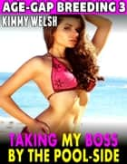 Taking My Boss By the Poolside : Age Gap Breeding 3 ebook by Kimmy Welsh