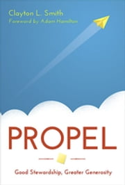 Propel - Good Stewardship, Greater Generosity ebook by Clayton L. Smith,Adam Hamilton