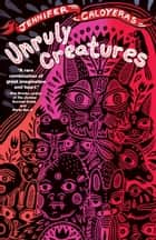 Unruly Creatures - Stories ebook by Jennifer Caloyeras