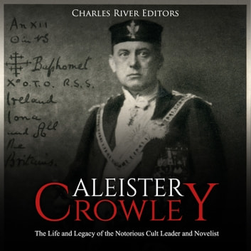Aleister Crowley: The Life and Legacy of the Notorious Cult Leader and Novelist audiobook by Charles River Editors