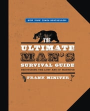 The Ultimate Man's Survival Guide - Rediscovering the Lost Art of Manhood ebook by Frank Miniter