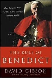 The Rule of Benedict - Pope Benedict XVI and His Battle with the Modern World ebook by David Gibson
