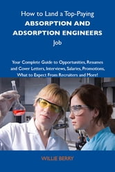 How to Land a Top-Paying Absorption and adsoprtion engineers Job: Your Complete Guide to Opportunities, Resumes and Cover Letters, Interviews, Salaries, Promotions, What to Expect From Recruiters and More ebook by Berry Willie