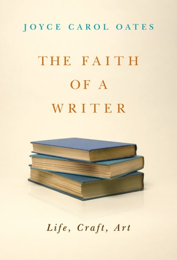 The Faith of a Writer - Life, Craft, Art ebook by Joyce Carol Oates