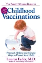The Parents' Concise Guide to Childhood Vaccinations - From Newborns to Teens, Practical Medical and Natural Ways to Protect Your Child ebook by Lauren Feder, M.D.