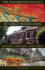 The Fragmented Politics of Urban Preservation - Beijing, Chicago, and Paris ebook by Yue Zhang