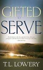 Gifted to Serve ebook by T. L. Lowery