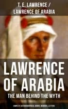 Lawrence of Arabia: The Man Behind the Myth (Complete Autobiographical Works, Memoirs & Letters) - Seven Pillars of Wisdom (Memoirs of the Arab Revolt) + The Evolution of a Revolt + The Mint (Memoirs of the secret service in Royal Air Force) + Collected Letters (1915-1935) ebook by T. E. Lawrence/Lawrence of Arabia
