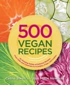 500 Vegan Recipes: An Amazing Variety of Delicious Recipes, From Chilis and Casseroles to Crumbles, Crisps, and Cookies ebook by Celine Steen,Joni Marie Newman