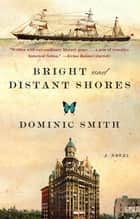 Bright and Distant Shores - A Novel ebook by Dominic Smith