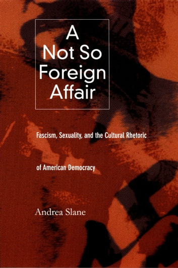 A Not So Foreign Affair - Fascism, Sexuality, and the Cultural Rhetoric of American Democracy ebook by Andrea Slane