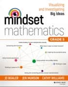 Mindset Mathematics: Visualizing and Investigating Big Ideas, Grade 5 ebook by Jo Boaler, Jen Munson, Cathy Williams