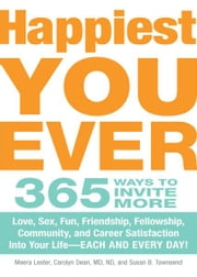 Happiest You Ever: 365 Ways to Invite More Love, Sex, Fun, Friendship, Fellowship, Community, and Career Satisfaction into your Life - Each and Every Day! ebook by Meera Lester,Carolyn Dean MD