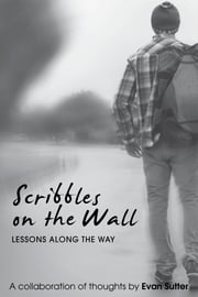 Scribbles On The Wall: Lessons Along The Way ebook by Evan Sutter