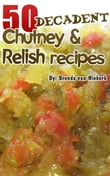 50 Decadent Chutney And Relish Recipes