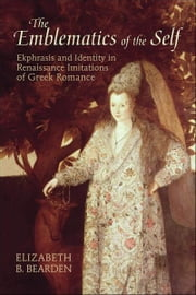 The Emblematics of the Self - Ekphrasis and Identity in Renaissance Imitations of Ancient Greek Romance ebook by Elizabeth R. Bearden