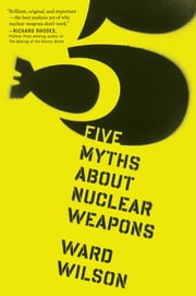 Five Myths About Nuclear Weapons ebook by Ward Wilson