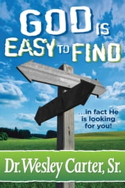 God is Easy to Find - In Fact He is Looking for You ebook by Dr. Wesley Carter