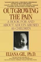 Outgrowing the Pain - A Book for and About Adults Abused As Children eBook by Eliana Gil