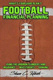 Football Financial Planning - Using the Gridiron to Understand, Insurance, Investments, and Banking. ebook by Steven C. Roberts