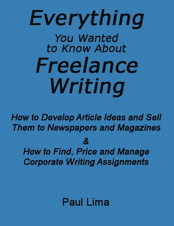 Everything You Wanted To Know About Freelance Writing - How to Develop Article Ideas and Sell Them to Newspapers and Magazines & How to Find, Price and Manage Corporate Writing Assignments ebook by Paul Lima
