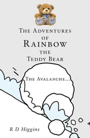 The Adventures of Rainbow the Teddy Bear: The Avalanche… ebook by R D Higgins