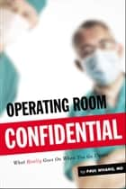 Operating Room Confidential - What Really Goes On When You Go Under ebook by Paul Whang MD