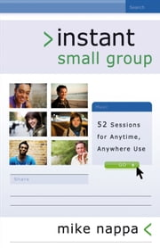 Instant Small Group - 52 Sessions for Anytime, Anywhere Use ebook by Mike Nappa