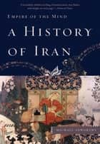 A History of Iran: Empire of the Mind ebook by Michael Axworthy