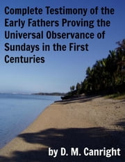 Complete Testimony of the Early Fathers Proving the Universal Observance of Sundays in the First Centuries ebook by D. M. Canright