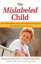 The Mislabeled Child - How Understanding Your Child's Unique Learning Style Can Open the Door to Success ebook by Brock Eide, Fernette Eide