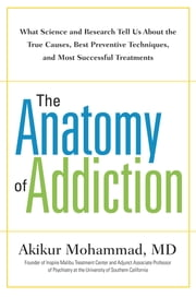 The Anatomy of Addiction - What Science and Research Tell Us About the True Causes, Best Preventive Techniques, and Most Successful Treatments ebook by Akikur Mohammad, MD