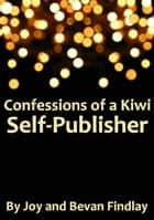 Confessions of a Kiwi Self-Publisher (A Guide to Self-Publishing from New Zealand) ebook by Joy Findlay