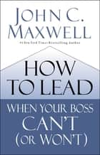 How to Lead When Your Boss Can't (or Won't) eBook by John C. Maxwell