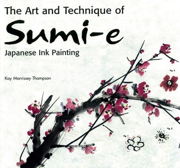 Art and Technique of Sumi-e Japanese Ink Painting - Japanese Ink Painting as Taught by Ukao Uchiyama ebook by Kay Morrissey Thompson