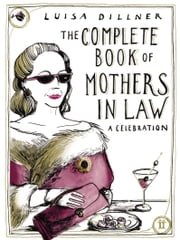 The Complete Book of Mothers-in-Law - A Celebration ebook by Luisa Dillner